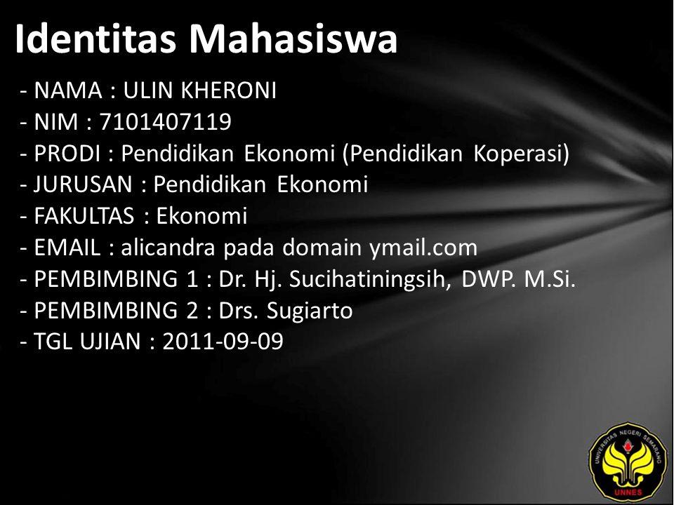 Identitas Mahasiswa - NAMA : ULIN KHERONI - NIM : 7101407119 - PRODI : Pendidikan Ekonomi (Pendidikan Koperasi) - JURUSAN : Pendidikan Ekonomi - FAKULTAS : Ekonomi - EMAIL : alicandra pada domain ymail.com - PEMBIMBING 1 : Dr.