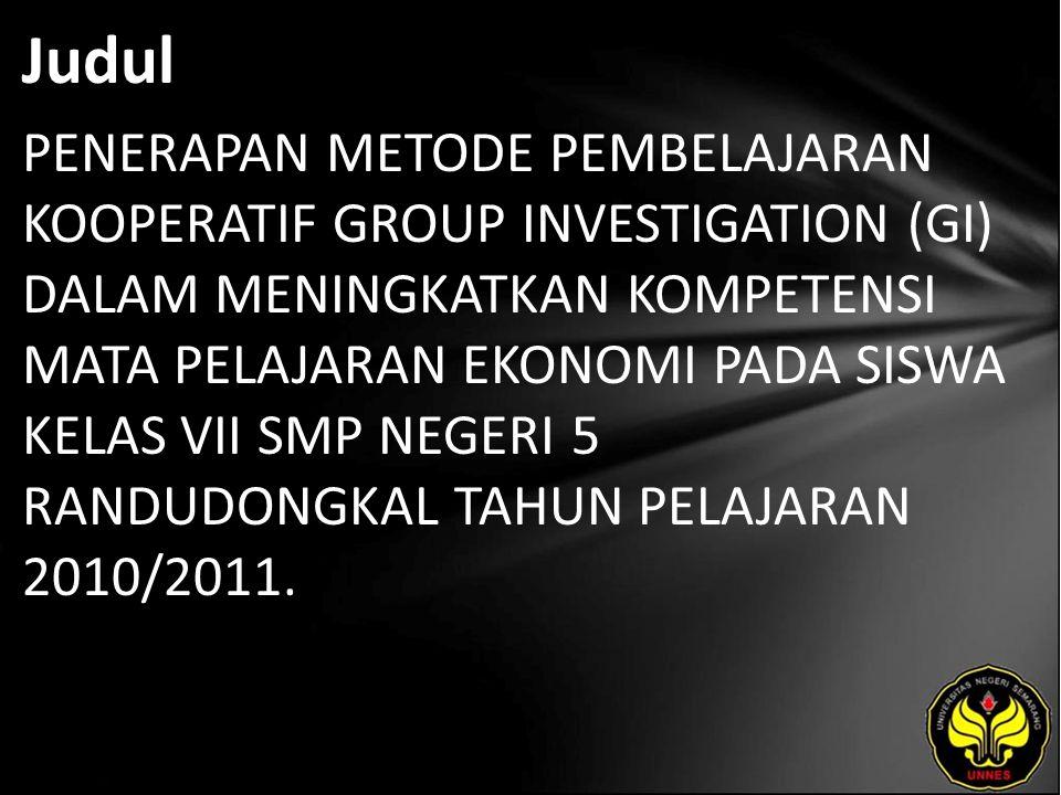 Judul PENERAPAN METODE PEMBELAJARAN KOOPERATIF GROUP INVESTIGATION (GI) DALAM MENINGKATKAN KOMPETENSI MATA PELAJARAN EKONOMI PADA SISWA KELAS VII SMP NEGERI 5 RANDUDONGKAL TAHUN PELAJARAN 2010/2011.