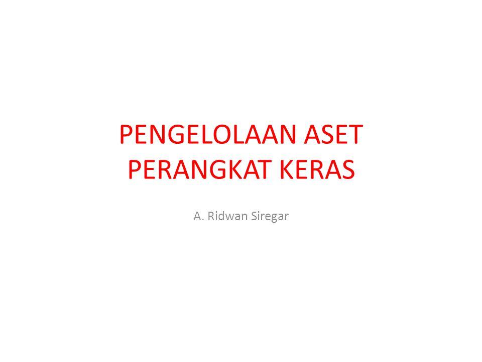 PENGELOLAAN ASET PERANGKAT KERAS A. Ridwan Siregar