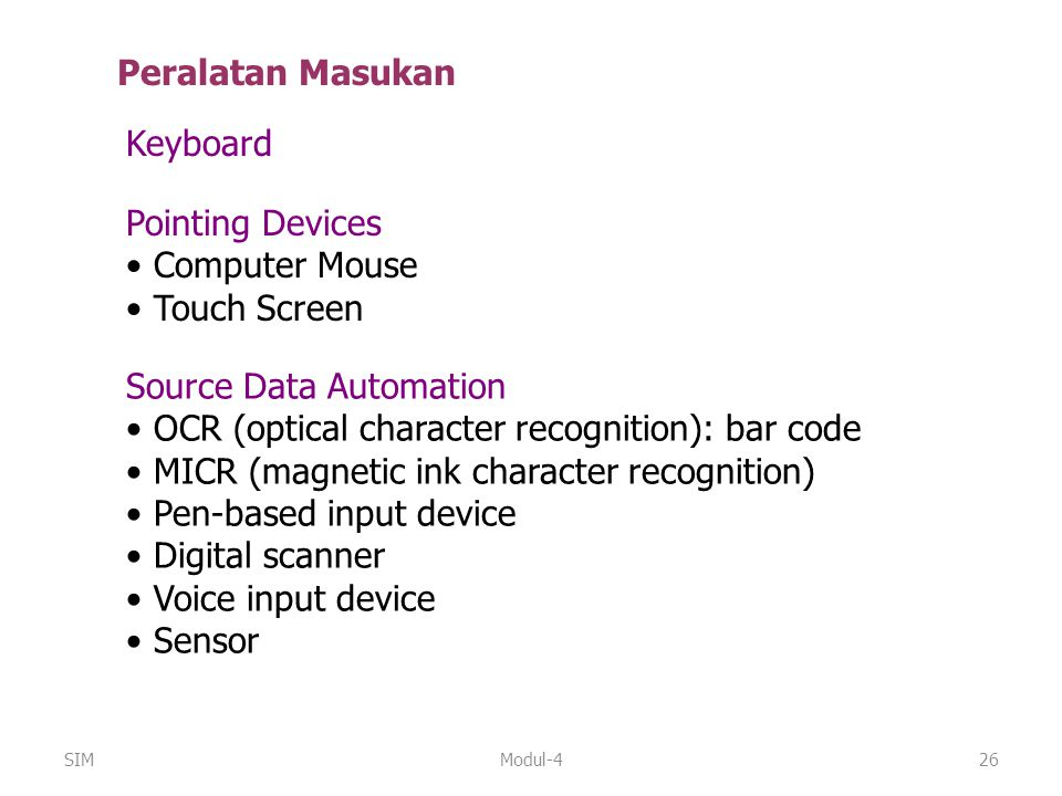 Modul-426 Peralatan Masukan Source Data Automation OCR (optical character recognition): bar code MICR (magnetic ink character recognition) Pen-based input device Digital scanner Voice input device Sensor Pointing Devices Computer Mouse Touch Screen Keyboard SIM