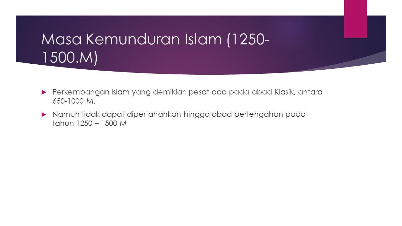 Masa Kemunduran Islam (1250- 1500.M)  Perkembangan Islam yang demikian pesat ada pada abad Klasik, antara 650-1000 M.  Namun tidak dapat dipertahank
