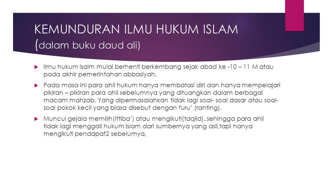 KEMUNDURAN ILMU HUKUM ISLAM ( dalam buku daud ali)  Ilmu hukum isalm mulai berhenti berkembang sejak abad ke -10 – 11 M atau pada akhir pemerintahan