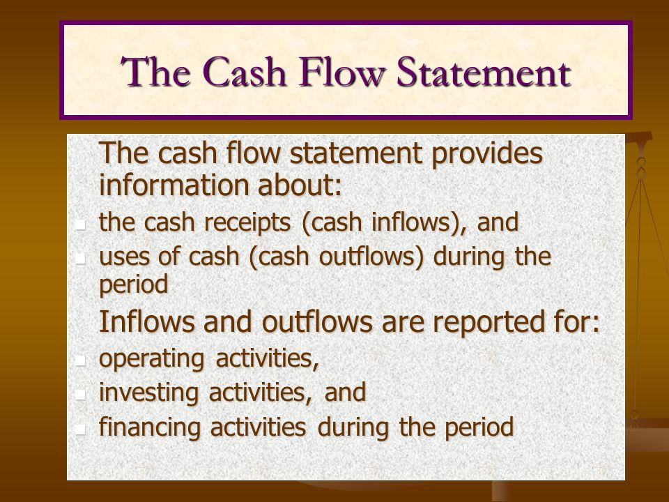 The cash flow statement provides information about: the cash receipts (cash inflows), and the cash receipts (cash inflows), and uses of cash (cash outflows) during the period uses of cash (cash outflows) during the period Inflows and outflows are reported for: Inflows and outflows are reported for: operating activities, operating activities, investing activities, and investing activities, and financing activities during the period financing activities during the period The Cash Flow Statement