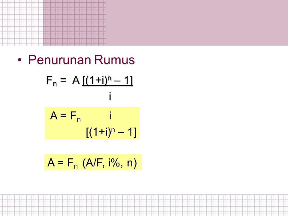 Penurunan Rumus F n = A [(1+i) n – 1] F n = A [(1+i) n – 1] i A = F n (A/F, i%, n) A = F n i A = F n i [(1+i) n – 1] [(1+i) n – 1]