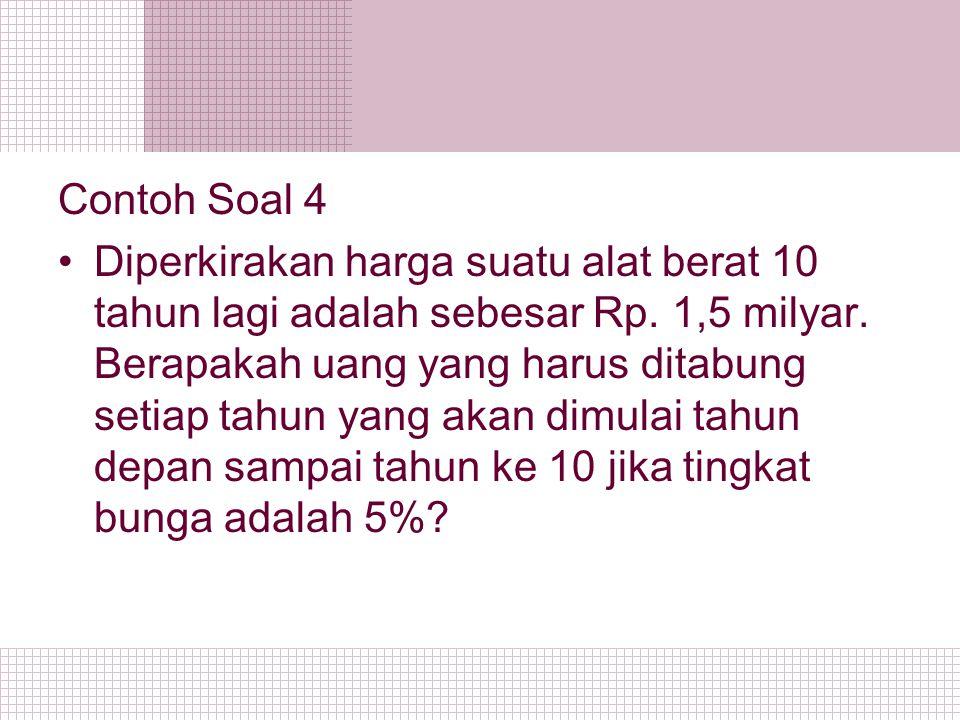 Contoh Soal 4 Diperkirakan harga suatu alat berat 10 tahun lagi adalah sebesar Rp. 1,5 milyar. Berapakah uang yang harus ditabung setiap tahun yang ak