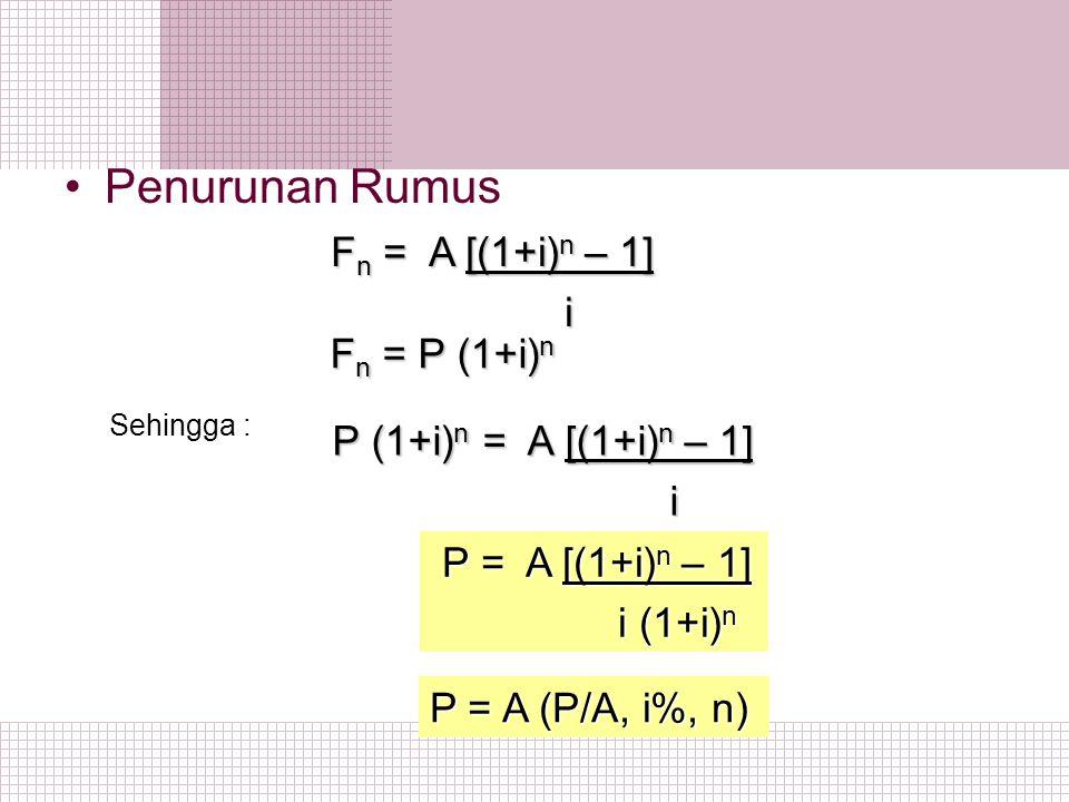 Penurunan Rumus F n = A [(1+i) n – 1] F n = A [(1+i) n – 1] i F n = P (1+i) n F n = P (1+i) n P (1+i) n = A [(1+i) n – 1] P (1+i) n = A [(1+i) n – 1]