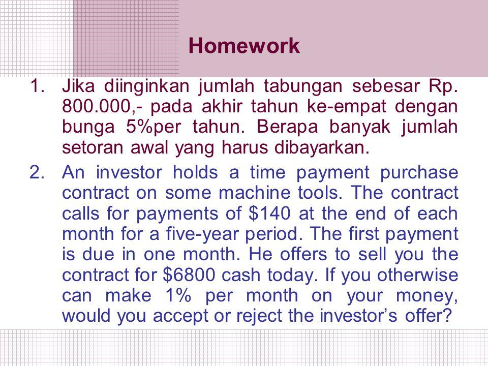Homework 1.Jika diinginkan jumlah tabungan sebesar Rp. 800.000,- pada akhir tahun ke-empat dengan bunga 5%per tahun. Berapa banyak jumlah setoran awal