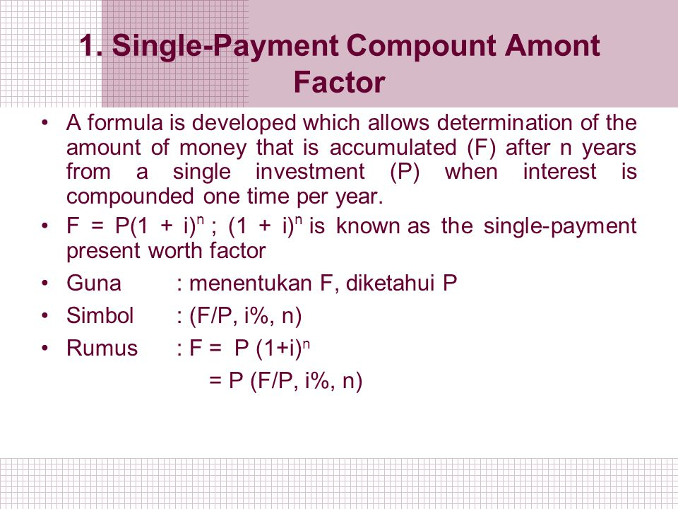 1. Single-Payment Compount Amont Factor A formula is developed which allows determination of the amount of money that is accumulated (F) after n years