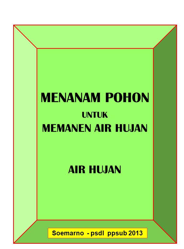 MENANAM POHON UNTUK MEMANEN AIR HUJAN AIR HUJAN Soemarno - psdl ppsub 2013