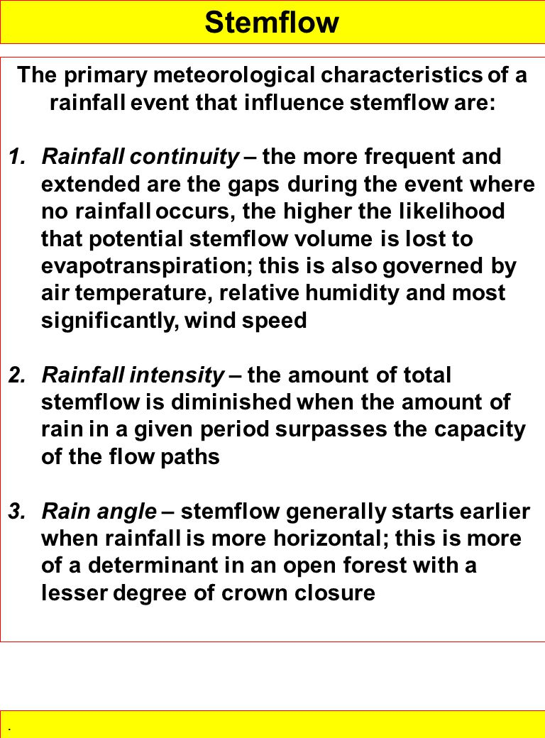 The primary meteorological characteristics of a rainfall event that influence stemflow are: 1.Rainfall continuity – the more frequent and extended are the gaps during the event where no rainfall occurs, the higher the likelihood that potential stemflow volume is lost to evapotranspiration; this is also governed by air temperature, relative humidity and most significantly, wind speed 2.Rainfall intensity – the amount of total stemflow is diminished when the amount of rain in a given period surpasses the capacity of the flow paths 3.Rain angle – stemflow generally starts earlier when rainfall is more horizontal; this is more of a determinant in an open forest with a lesser degree of crown closure.