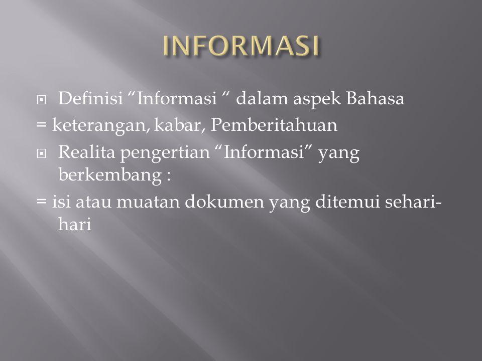  Definisi Informasi dalam aspek Bahasa = keterangan, kabar, Pemberitahuan  Realita pengertian Informasi yang berkembang : = isi atau muatan dokumen yang ditemui sehari- hari