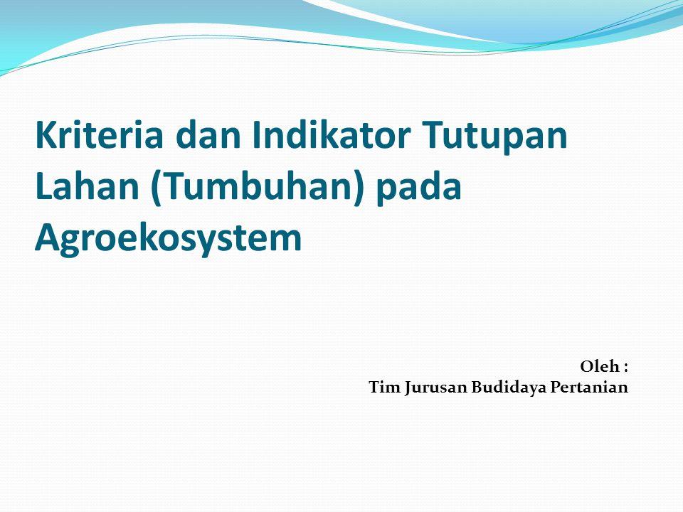 Kriteria dan Indikator Tutupan Lahan (Tumbuhan) pada Agroekosystem Oleh : Tim Jurusan Budidaya Pertanian