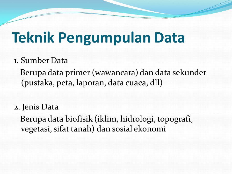 Teknik Pengumpulan Data 1. Sumber Data Berupa data primer (wawancara) dan data sekunder (pustaka, peta, laporan, data cuaca, dll) 2. Jenis Data Berupa
