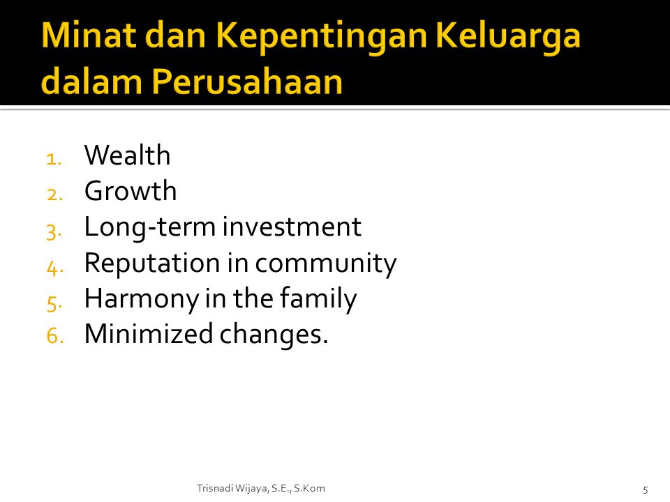 1. Wealth 2. Growth 3. Long-term investment 4. Reputation in community 5. Harmony in the family 6. Minimized changes. Trisnadi Wijaya, S.E., S.Kom5