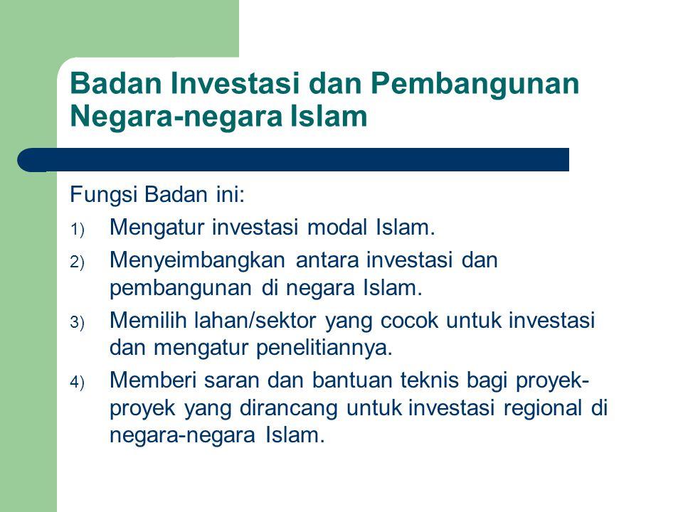Badan Investasi dan Pembangunan Negara-negara Islam Fungsi Badan ini: 1) Mengatur investasi modal Islam. 2) Menyeimbangkan antara investasi dan pemban