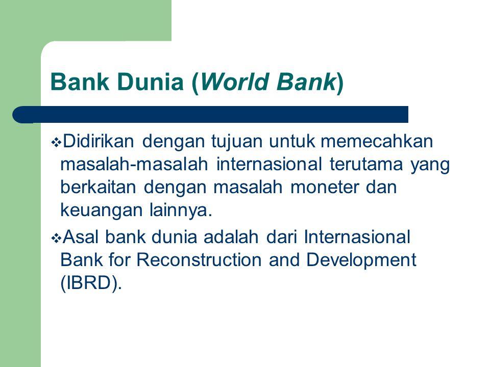 Bank Dunia (World Bank)  Didirikan dengan tujuan untuk memecahkan masalah-masalah internasional terutama yang berkaitan dengan masalah moneter dan ke
