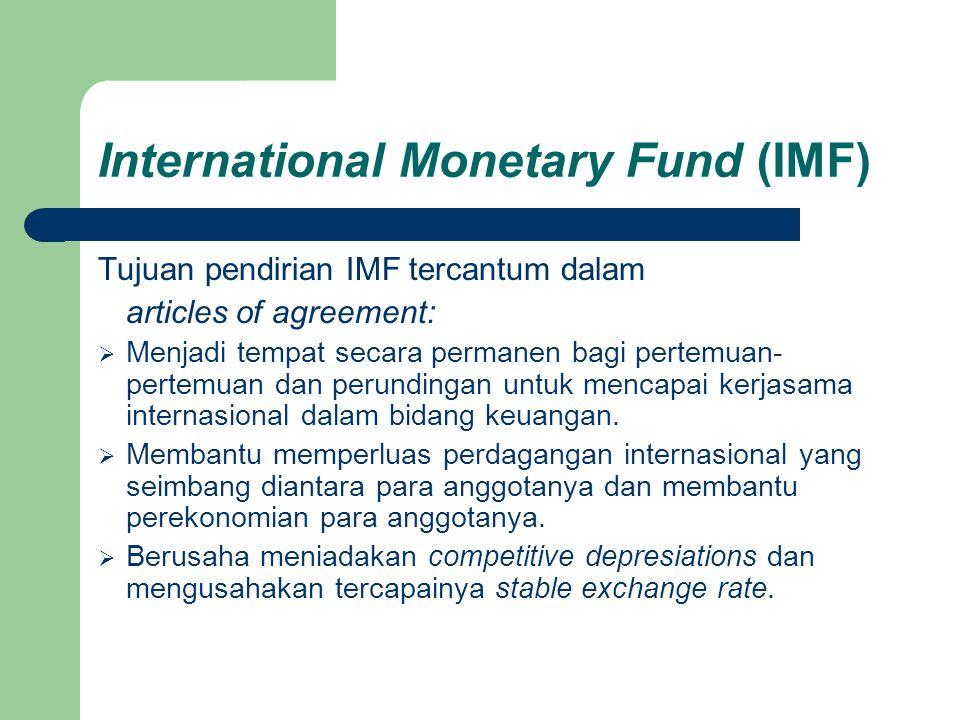 International Monetary Fund (IMF) Tujuan pendirian IMF tercantum dalam articles of agreement:  Menjadi tempat secara permanen bagi pertemuan- pertemu