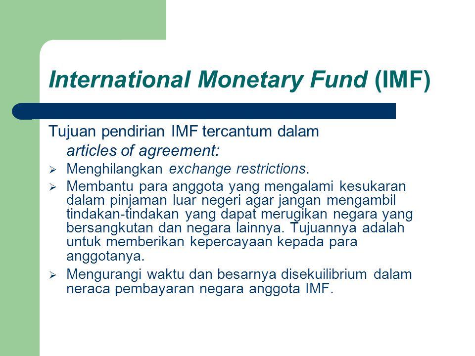 International Monetary Fund (IMF) Tujuan pendirian IMF tercantum dalam articles of agreement:  Menghilangkan exchange restrictions.  Membantu para a