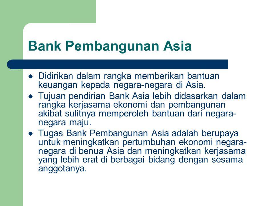 Bank Pembangunan Asia Didirikan dalam rangka memberikan bantuan keuangan kepada negara-negara di Asia. Tujuan pendirian Bank Asia lebih didasarkan dal