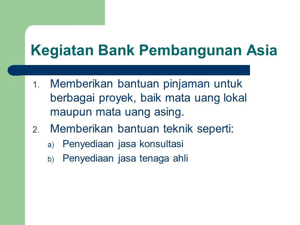 1. Memberikan bantuan pinjaman untuk berbagai proyek, baik mata uang lokal maupun mata uang asing. 2. Memberikan bantuan teknik seperti: a) Penyediaan