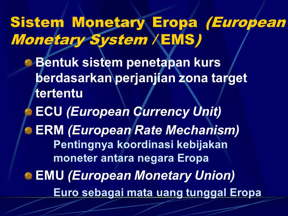 Sistem Monetary Eropa (European Monetary System / EMS) Bentuk sistem penetapan kurs berdasarkan perjanjian zona target tertentu ECU (European Currency