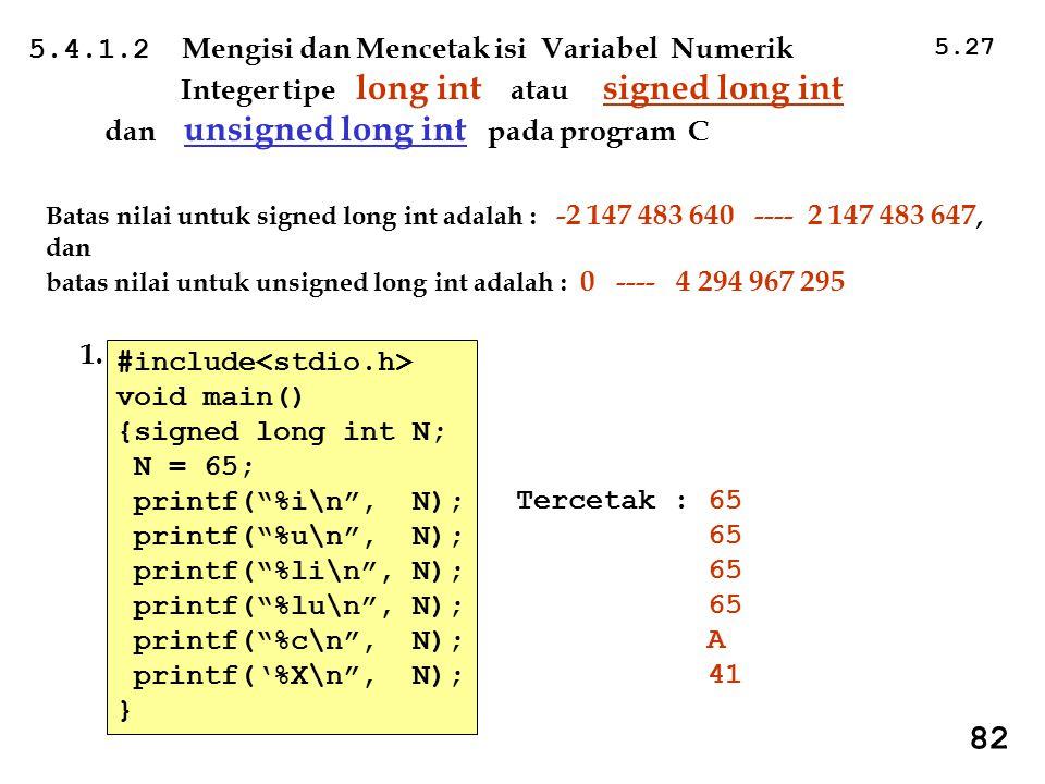 5.27 82 5.4.1.2 Mengisi dan Mencetak isi Variabel Numerik Integer tipe long int atau signed long int dan unsigned long int pada program C Batas nilai untuk signed long int adalah : -2 147 483 640 ---- 2 147 483 647, dan batas nilai untuk unsigned long int adalah : 0 ---- 4 294 967 295 Tercetak : 65 65 A 41 #include void main() {signed long int N; N = 65; printf( %i\n , N); printf( %u\n , N); printf( %li\n , N); printf( %lu\n , N); printf( %c\n , N); printf('%X\n , N); } 1.