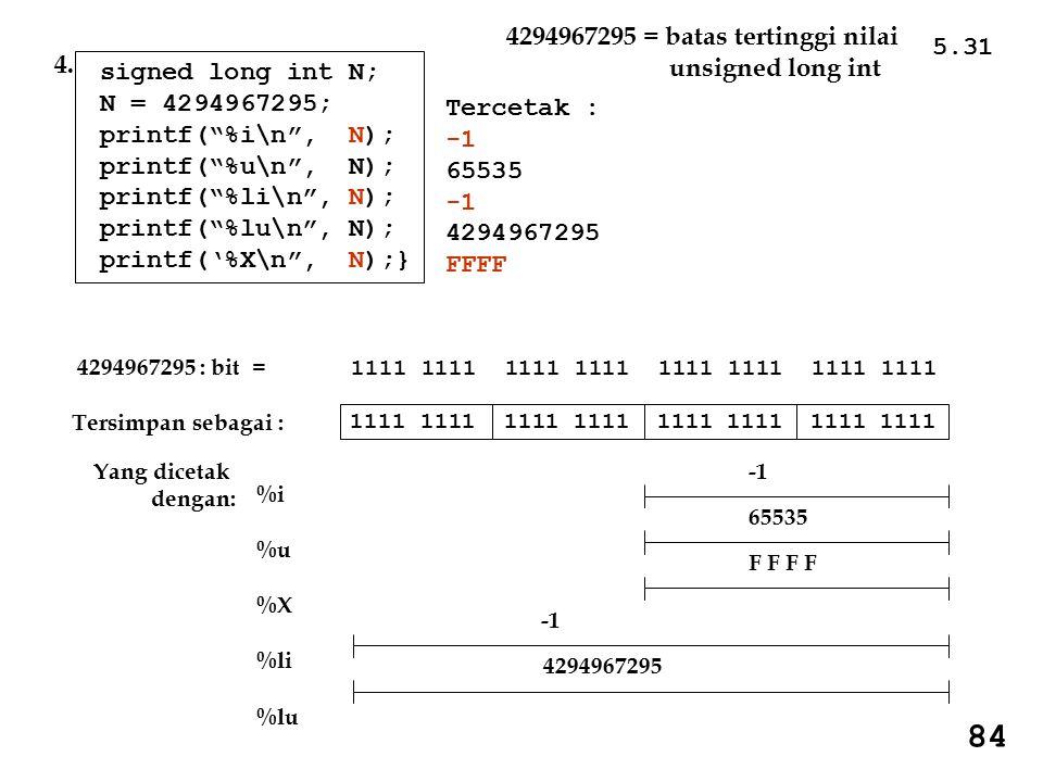 5.31 84 Tercetak : 65535 4294967295 FFFF signed long int N; N = 4294967295; printf( %i\n , N); printf( %u\n , N); printf( %li\n , N); printf( %lu\n , N); printf('%X\n , N);} 4.