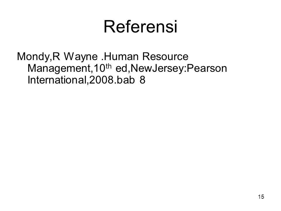 15 Referensi Mondy,R Wayne.Human Resource Management,10 th ed,NewJersey:Pearson International,2008.bab 8