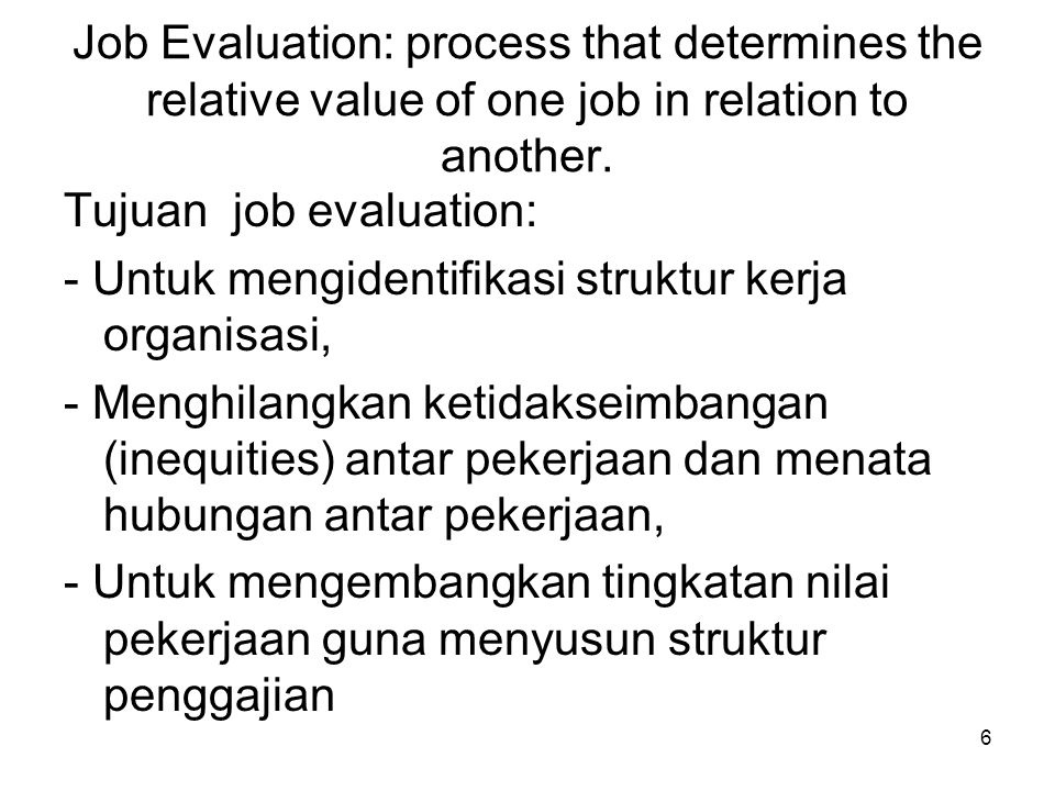 6 Job Evaluation: process that determines the relative value of one job in relation to another. Tujuan job evaluation: - Untuk mengidentifikasi strukt