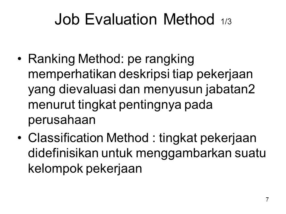 7 Job Evaluation Method 1/3 Ranking Method: pe rangking memperhatikan deskripsi tiap pekerjaan yang dievaluasi dan menyusun jabatan2 menurut tingkat pentingnya pada perusahaan Classification Method : tingkat pekerjaan didefinisikan untuk menggambarkan suatu kelompok pekerjaan