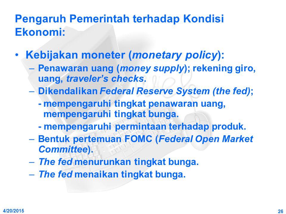 4/20/2015 26 Pengaruh Pemerintah terhadap Kondisi Ekonomi: Kebijakan moneter (monetary policy): –Penawaran uang (money supply); rekening giro, uang, t