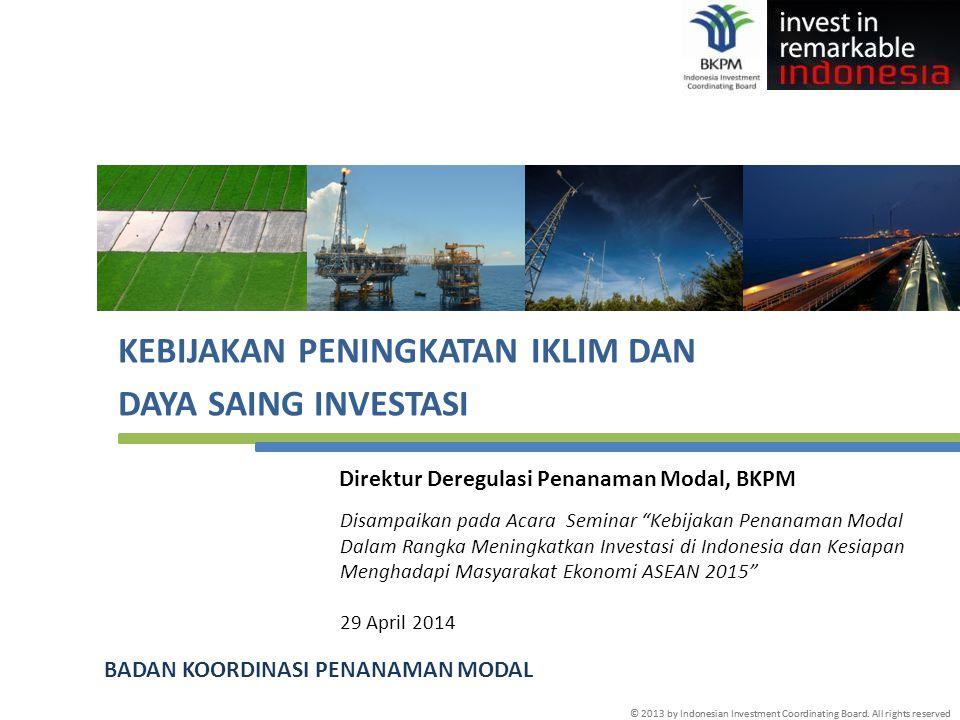 © 2013 by Indonesian Investment Coordinating Board. All rights reserved KEBIJAKAN PENINGKATAN IKLIM DAN DAYA SAING INVESTASI BADAN KOORDINASI PENANAMA