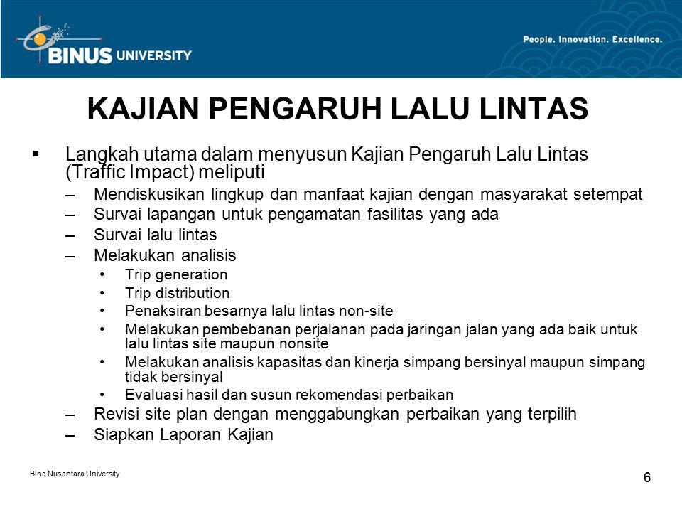 Bina Nusantara University 7 KOMPONEN UTAMA KAJIAN  Trip generation Dalam bentuk model perkalian atau penambahan sederhana: Misal T = a + bX atau ln T= a + b ln X dimana T = total generated trips, X = luas lantai atau leasable area, a & b constant.