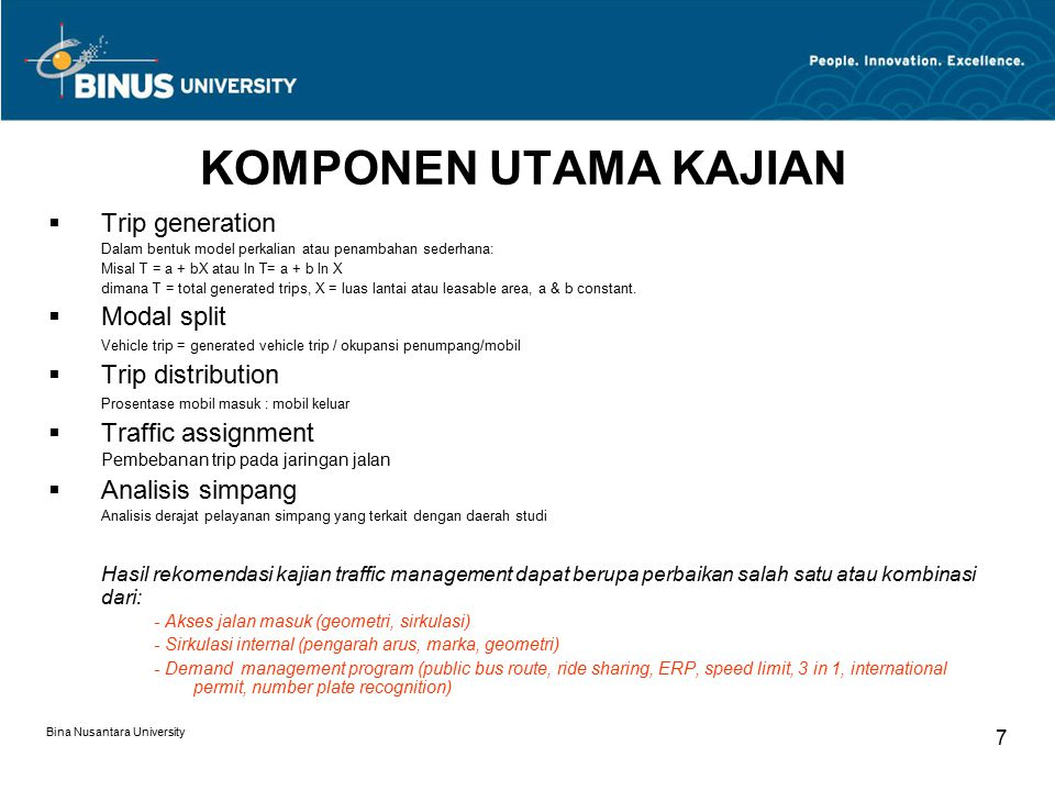 Bina Nusantara University 7 KOMPONEN UTAMA KAJIAN  Trip generation Dalam bentuk model perkalian atau penambahan sederhana: Misal T = a + bX atau ln T