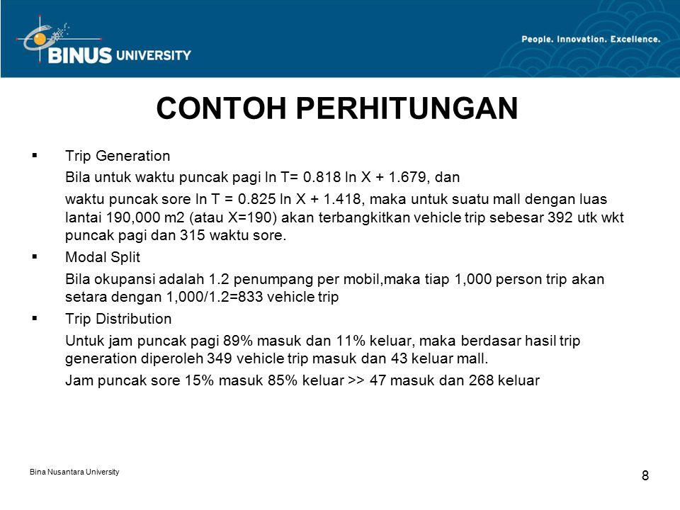 Bina Nusantara University 8 CONTOH PERHITUNGAN  Trip Generation Bila untuk waktu puncak pagi ln T= 0.818 ln X + 1.679, dan waktu puncak sore ln T = 0