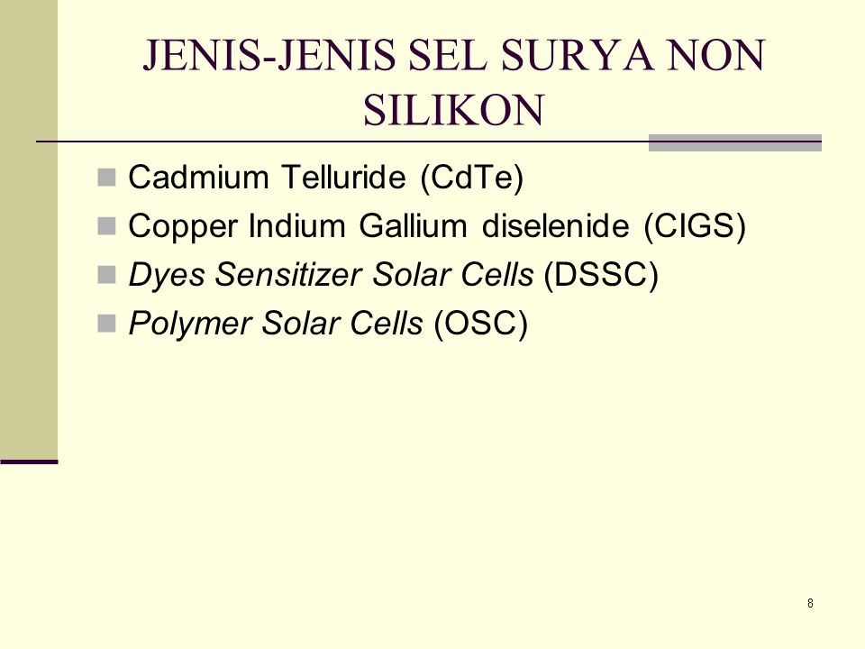 8 JENIS-JENIS SEL SURYA NON SILIKON Cadmium Telluride (CdTe) Copper Indium Gallium diselenide (CIGS) Dyes Sensitizer Solar Cells (DSSC) Polymer Solar Cells (OSC)