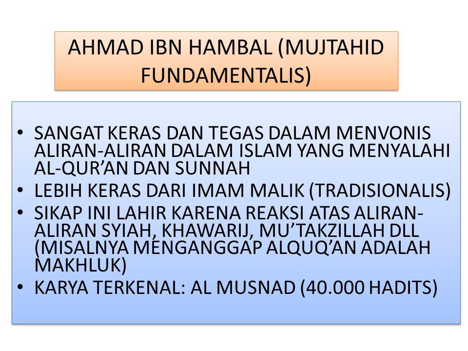 AHMAD IBN HAMBAL (MUJTAHID FUNDAMENTALIS) SANGAT KERAS DAN TEGAS DALAM MENVONIS ALIRAN-ALIRAN DALAM ISLAM YANG MENYALAHI AL-QUR'AN DAN SUNNAH LEBIH KERAS DARI IMAM MALIK (TRADISIONALIS) SIKAP INI LAHIR KARENA REAKSI ATAS ALIRAN- ALIRAN SYIAH, KHAWARIJ, MU'TAKZILLAH DLL (MISALNYA MENGANGGAP ALQUQ'AN ADALAH MAKHLUK) KARYA TERKENAL: AL MUSNAD (40.000 HADITS) SANGAT KERAS DAN TEGAS DALAM MENVONIS ALIRAN-ALIRAN DALAM ISLAM YANG MENYALAHI AL-QUR'AN DAN SUNNAH LEBIH KERAS DARI IMAM MALIK (TRADISIONALIS) SIKAP INI LAHIR KARENA REAKSI ATAS ALIRAN- ALIRAN SYIAH, KHAWARIJ, MU'TAKZILLAH DLL (MISALNYA MENGANGGAP ALQUQ'AN ADALAH MAKHLUK) KARYA TERKENAL: AL MUSNAD (40.000 HADITS)