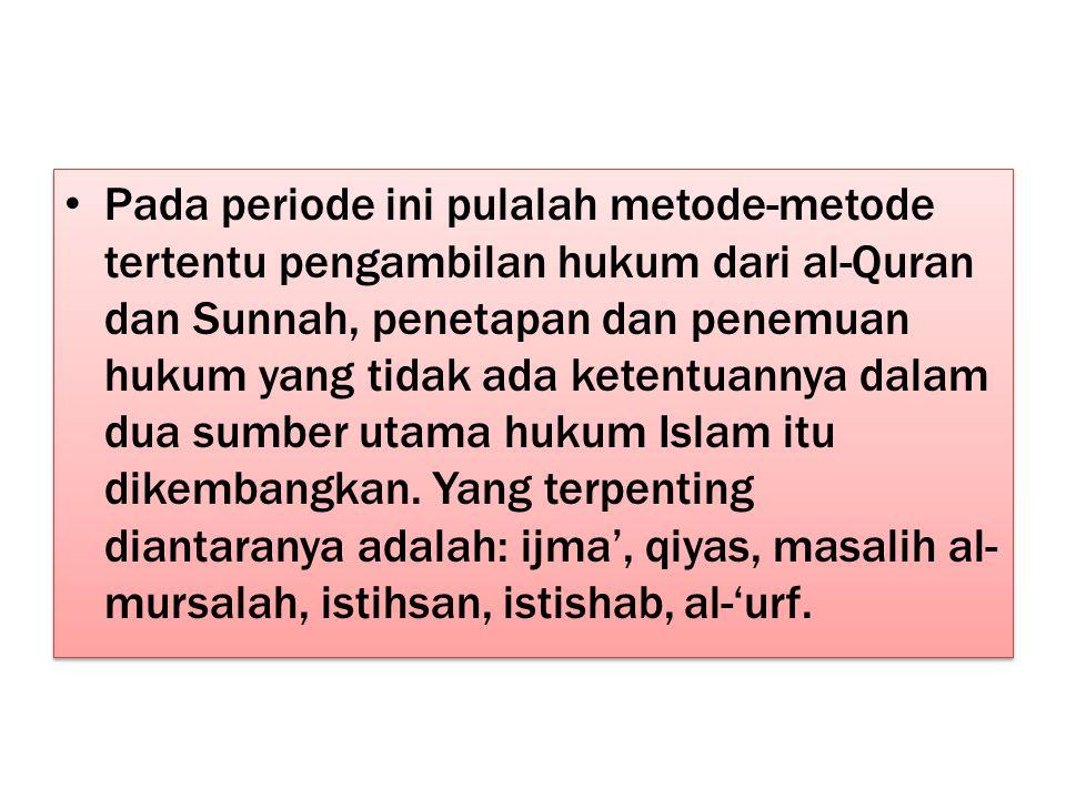Pada periode ini pulalah metode-metode tertentu pengambilan hukum dari al-Quran dan Sunnah, penetapan dan penemuan hukum yang tidak ada ketentuannya dalam dua sumber utama hukum Islam itu dikembangkan.