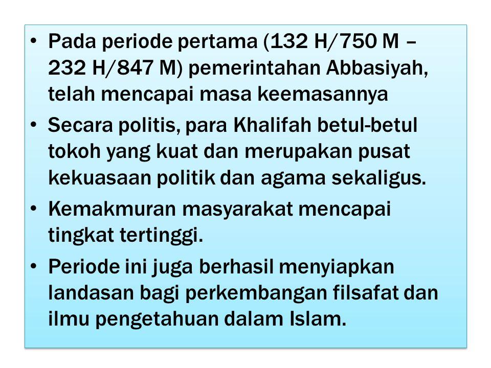 Pada periode pertama (132 H/750 M – 232 H/847 M) pemerintahan Abbasiyah, telah mencapai masa keemasannya Secara politis, para Khalifah betul-betul tokoh yang kuat dan merupakan pusat kekuasaan politik dan agama sekaligus.