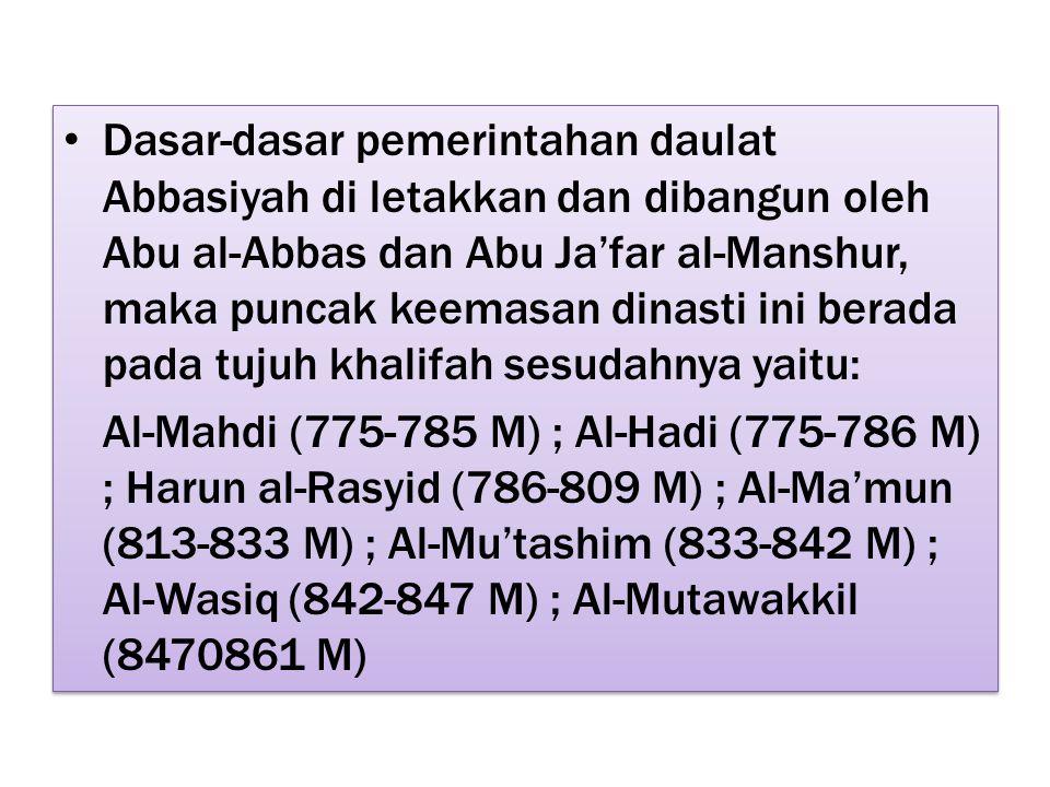 Dasar-dasar pemerintahan daulat Abbasiyah di letakkan dan dibangun oleh Abu al-Abbas dan Abu Ja'far al-Manshur, maka puncak keemasan dinasti ini berada pada tujuh khalifah sesudahnya yaitu: Al-Mahdi (775-785 M) ; Al-Hadi (775-786 M) ; Harun al-Rasyid (786-809 M) ; Al-Ma'mun (813-833 M) ; Al-Mu'tashim (833-842 M) ; Al-Wasiq (842-847 M) ; Al-Mutawakkil (8470861 M) Dasar-dasar pemerintahan daulat Abbasiyah di letakkan dan dibangun oleh Abu al-Abbas dan Abu Ja'far al-Manshur, maka puncak keemasan dinasti ini berada pada tujuh khalifah sesudahnya yaitu: Al-Mahdi (775-785 M) ; Al-Hadi (775-786 M) ; Harun al-Rasyid (786-809 M) ; Al-Ma'mun (813-833 M) ; Al-Mu'tashim (833-842 M) ; Al-Wasiq (842-847 M) ; Al-Mutawakkil (8470861 M)