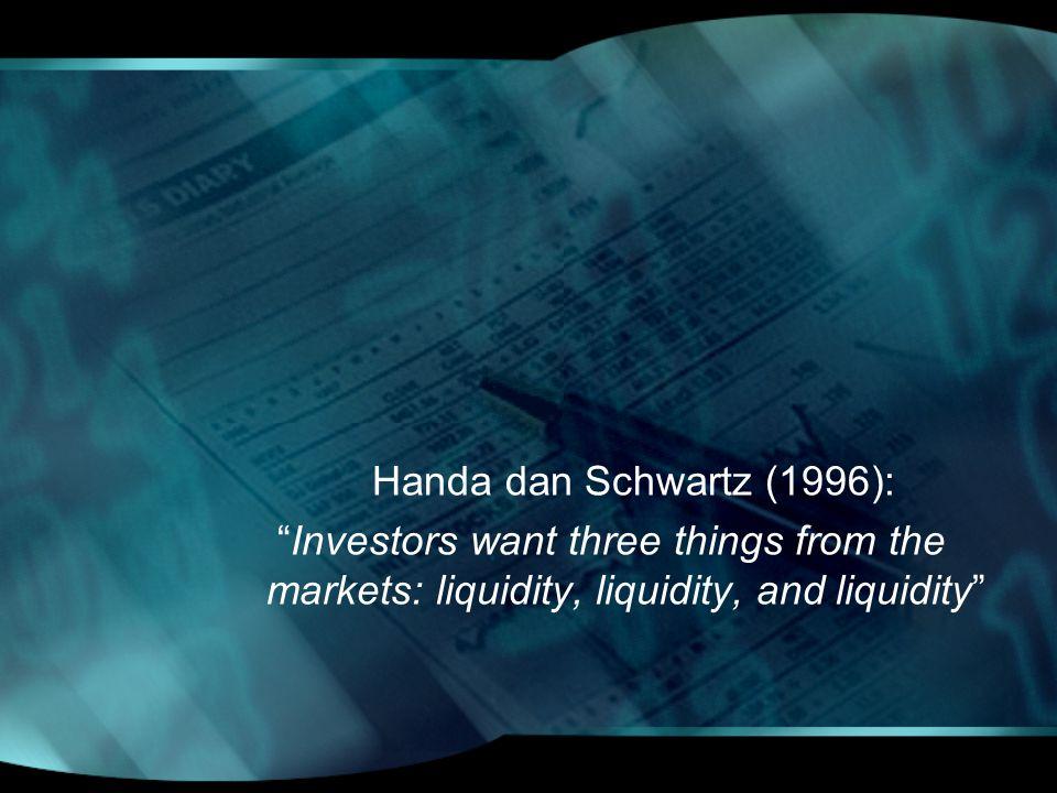 Handa dan Schwartz (1996): Investors want three things from the markets: liquidity, liquidity, and liquidity