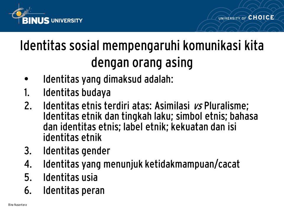 Bina Nusantara Identitas sosial mempengaruhi komunikasi kita dengan orang asing Identitas yang dimaksud adalah:  Identitas budaya  Identitas etnis