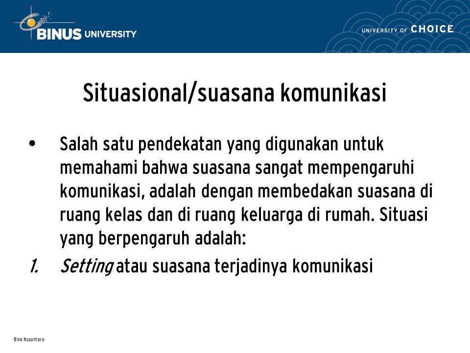 Bina Nusantara Situasional/suasana komunikasi Salah satu pendekatan yang digunakan untuk memahami bahwa suasana sangat mempengaruhi komunikasi, adalah