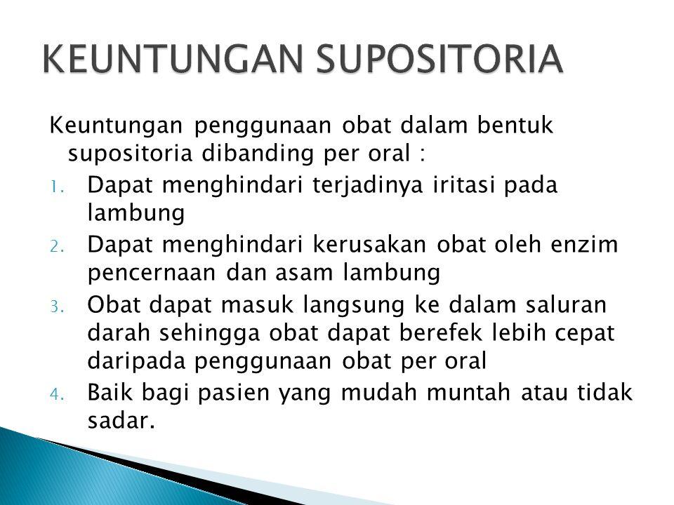 Keuntungan penggunaan obat dalam bentuk supositoria dibanding per oral : 1. Dapat menghindari terjadinya iritasi pada lambung 2. Dapat menghindari ker