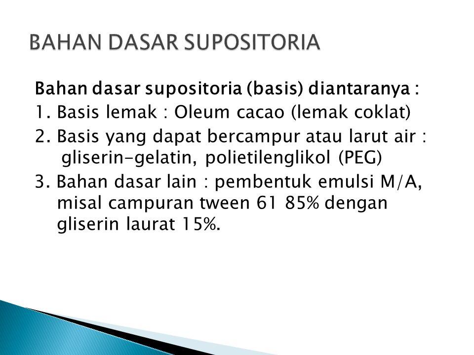 Bahan dasar supositoria (basis) diantaranya : 1. Basis lemak : Oleum cacao (lemak coklat) 2. Basis yang dapat bercampur atau larut air : gliserin-gela