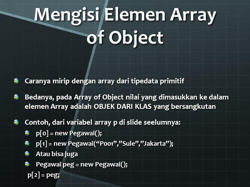 Mengambil Isi Elemen Array of Object Menyimpan dulu ke objek baru, contoh: Pegawai peg1 = p[0]; peg1.
