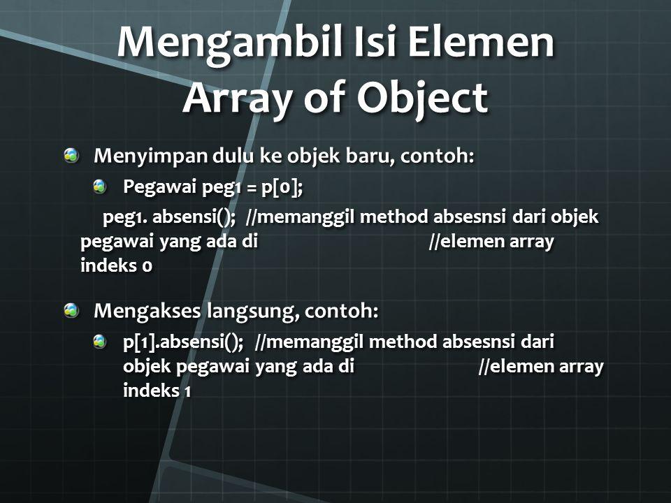 Mengakses Array dengan Iterasi (1) Mengakses aray bisa dilakukan dengan menggunakan perulangan for(int i=0;i<p.length;i++){ Pegawai pTemp = p[i]; pTemp.absesnsi();//ataup[i].absensi();}