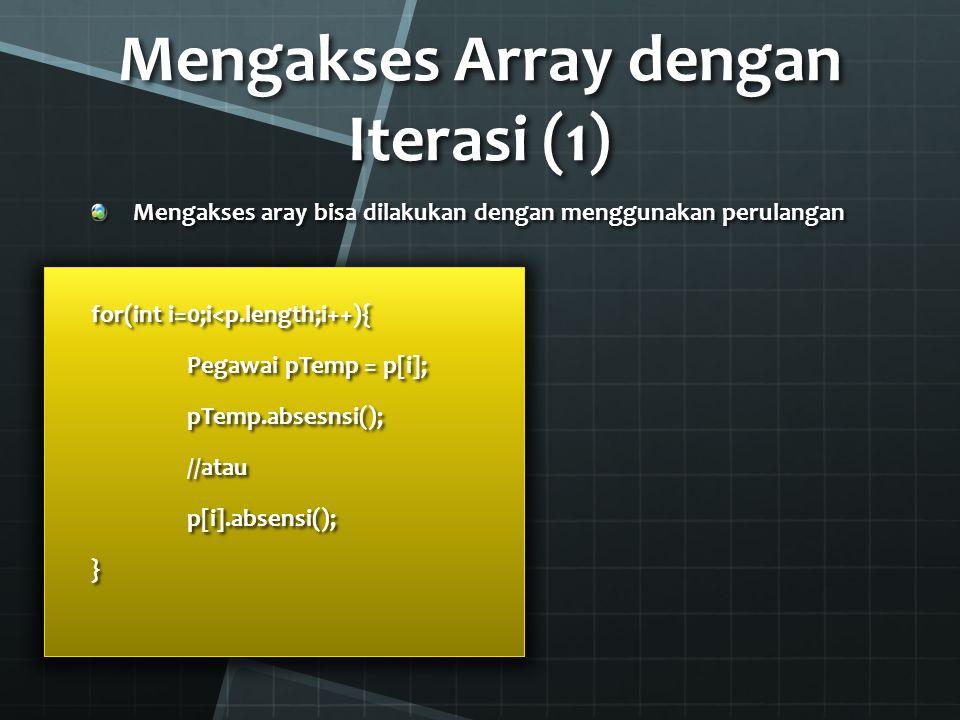Mengakses Array dengan Iterasi (2) Dari variabel array p dari slide-slide sebelumnya: for(Pegawai peg:p){ peg.absensi();}