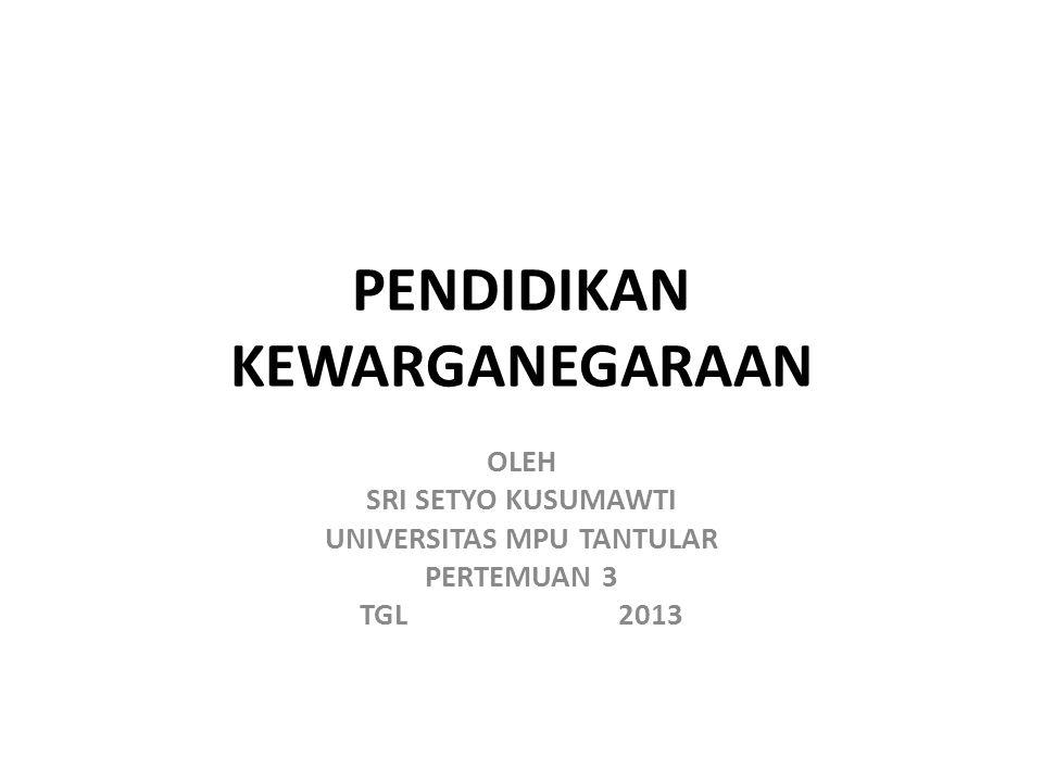 PENDIDIKAN KEWARGANEGARAAN OLEH SRI SETYO KUSUMAWTI UNIVERSITAS MPU TANTULAR PERTEMUAN 3 TGL 2013