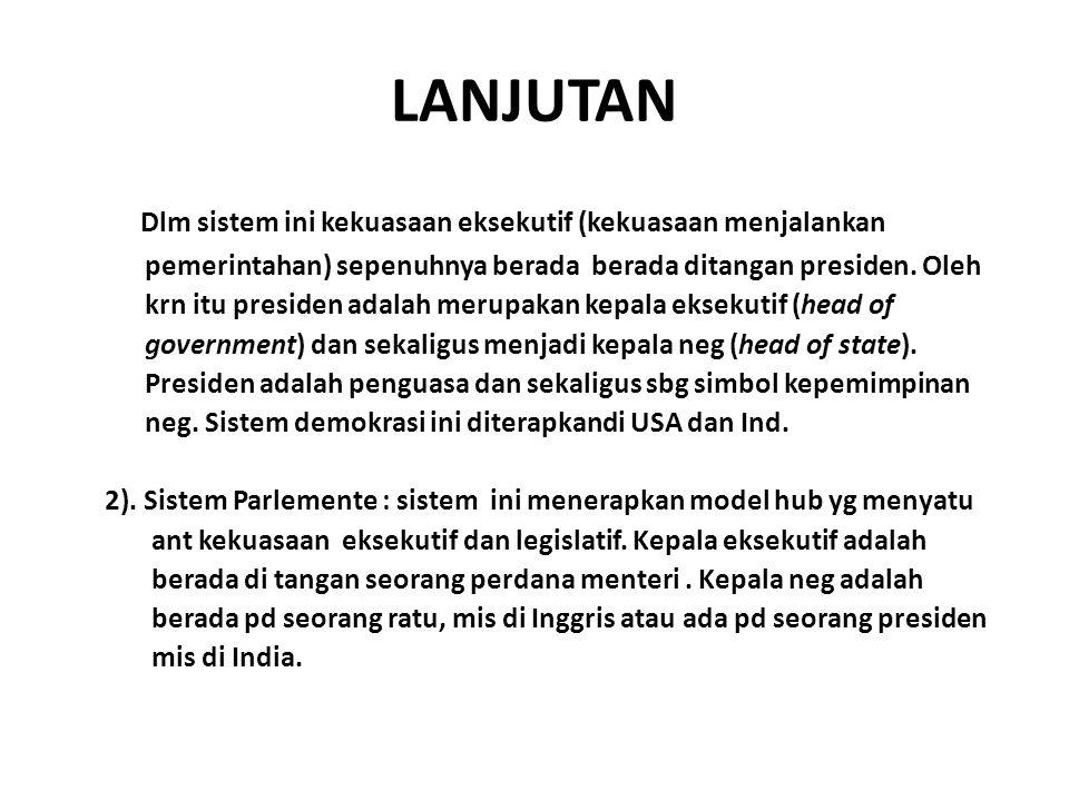 LANJUTAN Dlm sistem ini kekuasaan eksekutif (kekuasaan menjalankan pemerintahan) sepenuhnya berada berada ditangan presiden.